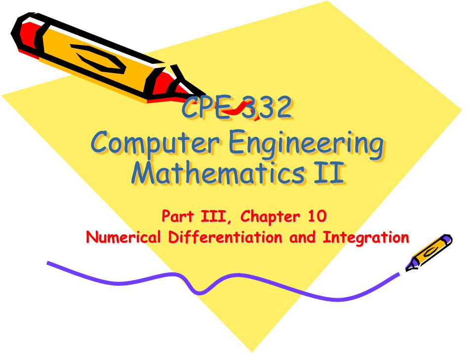 CPE 332 Computer Engineering Mathematics II Part III, Chapter 10 Numerical Differentiation and Integration Numerical Differentiation and Integration