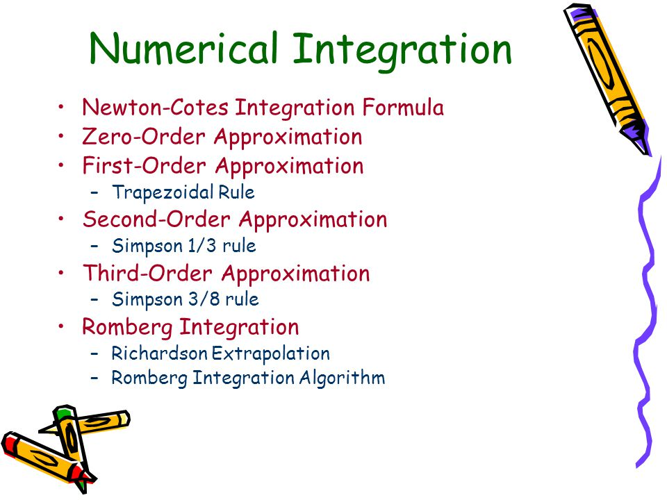 Numerical Integration Newton-Cotes Integration Formula Zero-Order Approximation First-Order Approximation –Trapezoidal Rule Second-Order Approximation –Simpson 1/3 rule Third-Order Approximation –Simpson 3/8 rule Romberg Integration –Richardson Extrapolation –Romberg Integration Algorithm