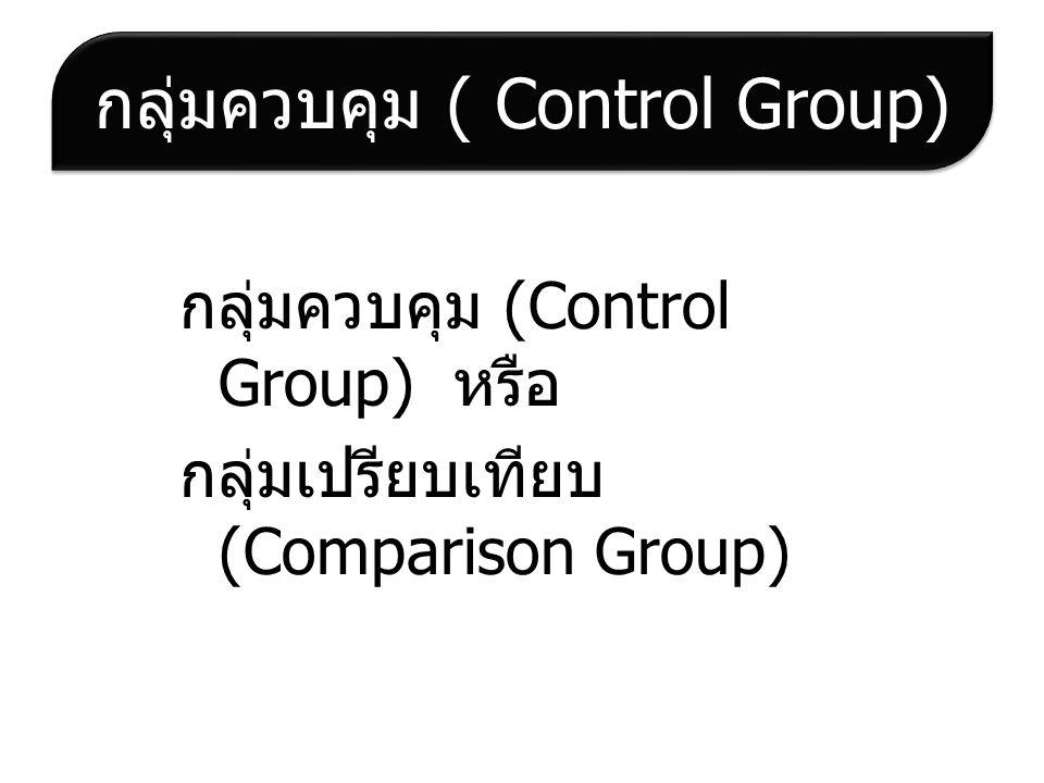 กลุ่มควบคุม ( Control Group) กลุ่มควบคุม (Control Group) หรือ กลุ่มเปรียบเทียบ (Comparison Group)