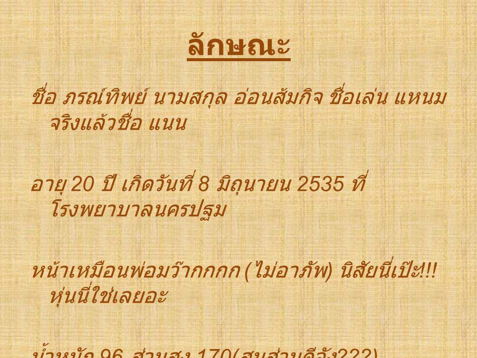 ลักษณะ ชื่อ ภรณ์ทิพย์ นามสกุล อ่อนส้มกิจ ชื่อเล่น แหนม จริงแล้วชื่อ แนน อายุ 20 ปี เกิดวันที่ 8 มิถุนายน 2535 ที่ โรงพยาบาลนครปฐม หน้าเหมือนพ่อมว๊ากกกก ( ไม่อาภัพ ) นิสัยนี่เป๊ะ !!.