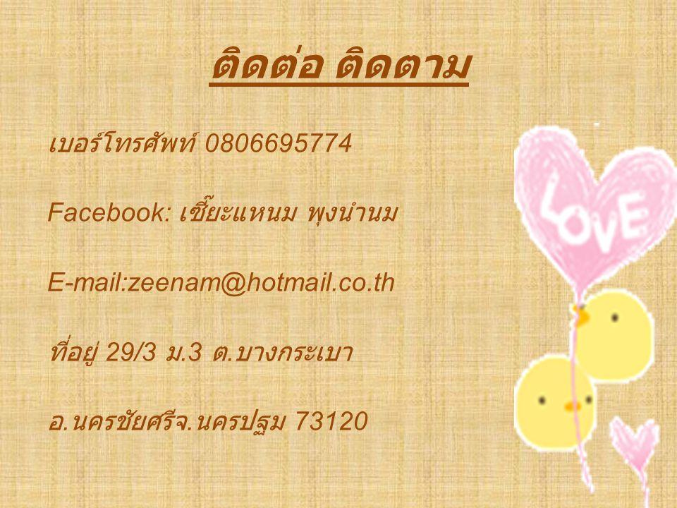 ติดต่อ ติดตาม เบอร์โทรศัพท์ 0806695774 Facebook: เซี๊ยะแหนม พุงนำนม E-mail:zeenam@hotmail.co.th ที่อยู่ 29/3 ม.3 ต.