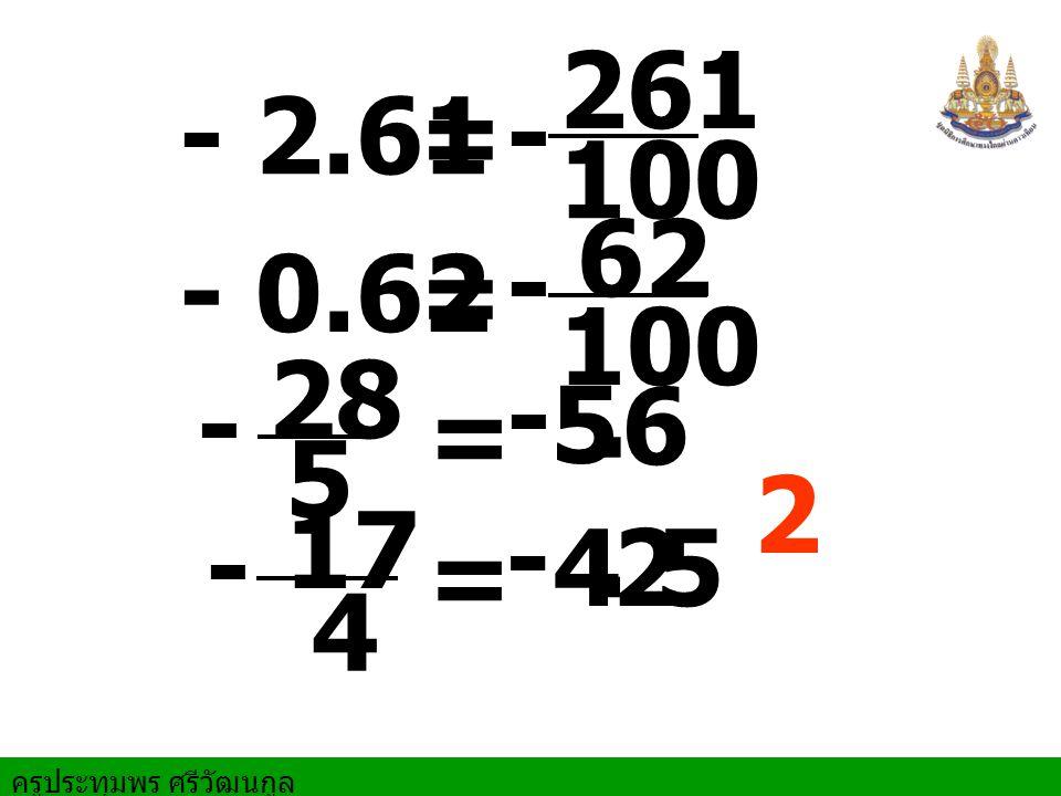 ครูประทุมพร ศรีวัฒนกูล - 2.61 = 261 100 28 = 5 5. 6 - 0.62 = 62 100 17 4 = 4 - - - - - -. 25 12