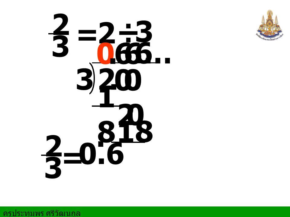 ครูประทุมพร ศรีวัฒนกูล = 2 ÷ 3 2 3. 00 0.6 1818 = 0.6 20 6 18. 2 3 2 3 6…