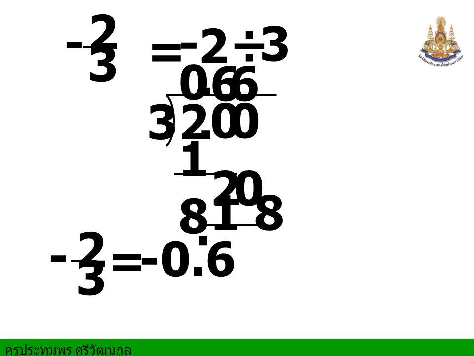 ครูประทุมพร ศรีวัฒนกูล = 2 ÷ 3 2 3. 00 0. 6 1818 = 0.6 20 6 1 8. - - - - 2 3 2 3