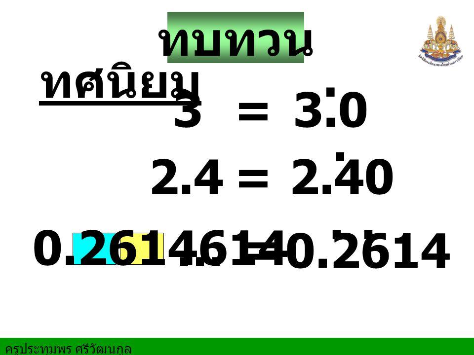 ครูประทุมพร ศรีวัฒนกูล ทบทวน ทศนิยม 3=3.0 2.4=2.40 0.2614614 = 0.2614... ….