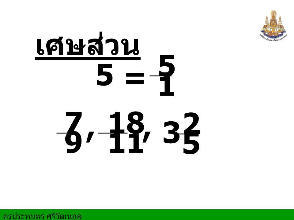 ครูประทุมพร ศรีวัฒนกูล เศษส่วน 5 =,, 5 1 7 9 18 11 3 2 5