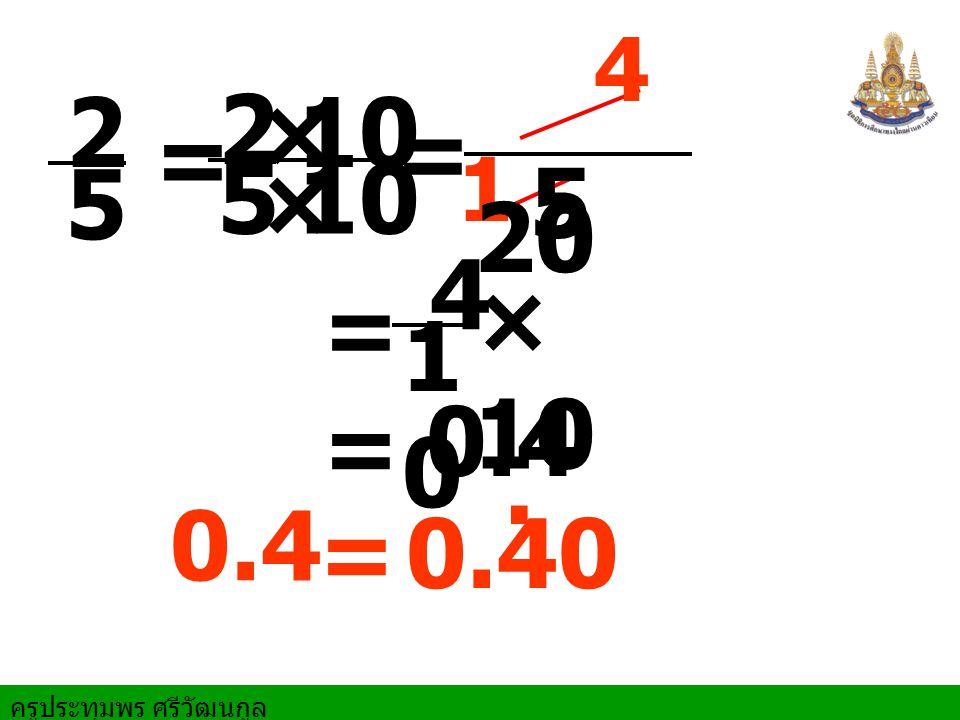 ครูประทุมพร ศรีวัฒนกูล = = 2 5 × × 10 = = 0.4 4 1 = 2 5 4 1010 0.40. 20 5 × 10