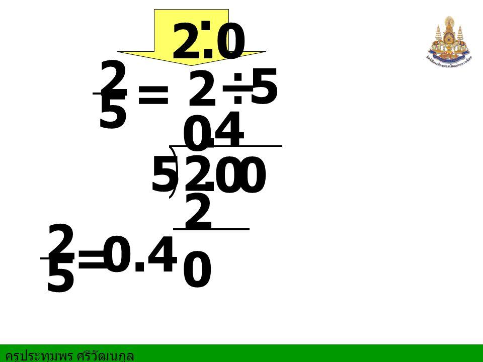 ครูประทุมพร ศรีวัฒนกูล = 2 ÷ 5 2 5. 00 0. 4 2020 = 0.4 2 5 2 5 2.0.