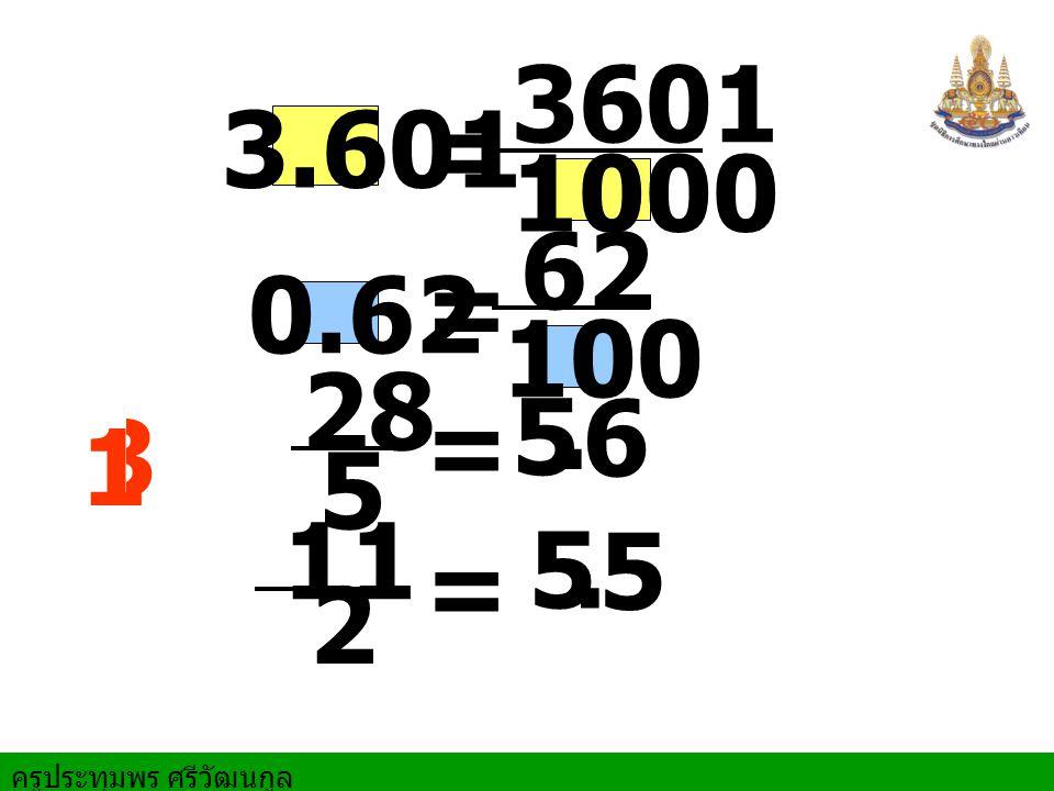 ครูประทุมพร ศรีวัฒนกูล 3.601 = 3601 1000 28 = 5 5. 6 0.62 = 62 100 11 2 = 5 5. 3 1