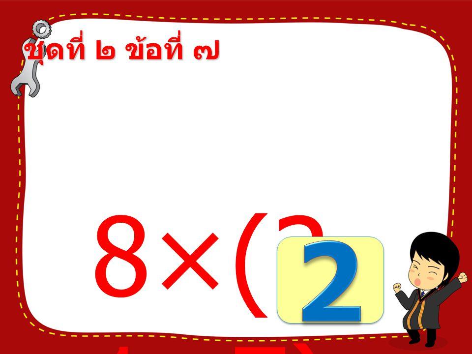 ชุดที่ ๒ ข้อที่ ๖ (75- 57)× 4 =