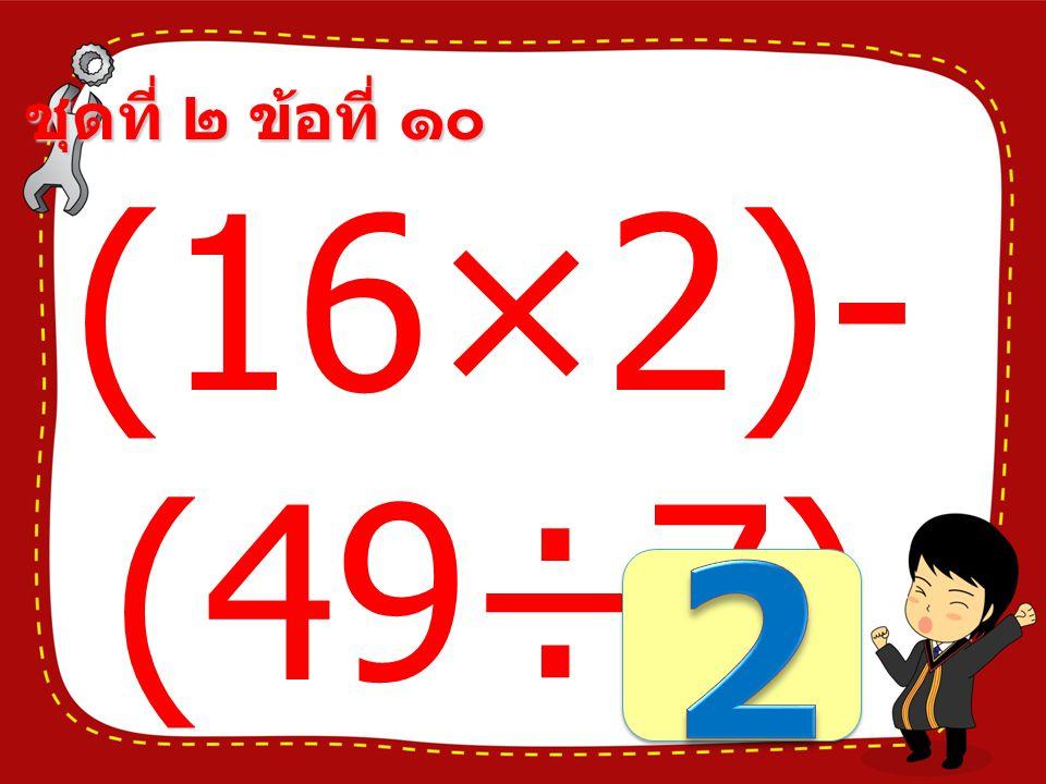 ชุดที่ ๒ ข้อที่ ๙ (24+36)÷ (32-26) =