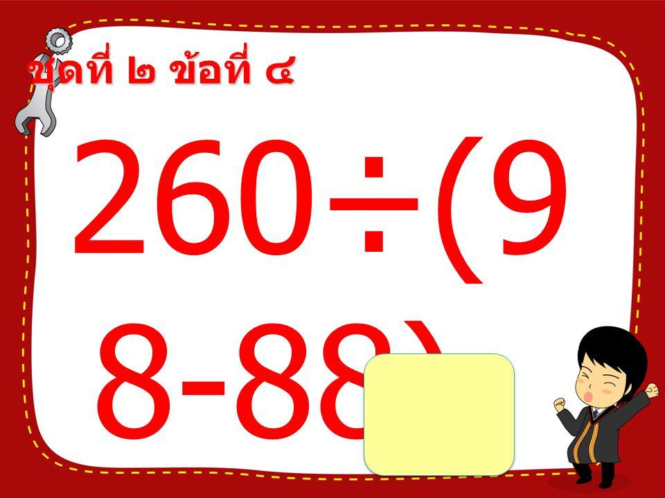 ชุดที่ ๒ ข้อที่ ๔ 260÷(9 8-88) =