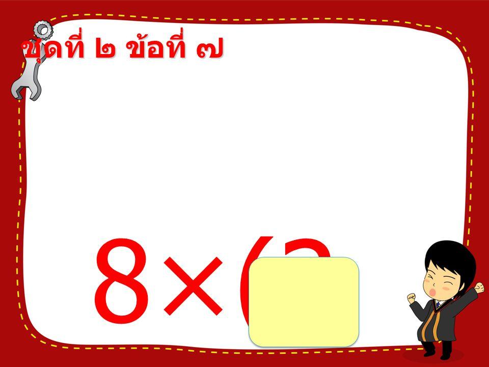 ชุดที่ ๒ ข้อที่ ๗ 8×(2 1÷7) =