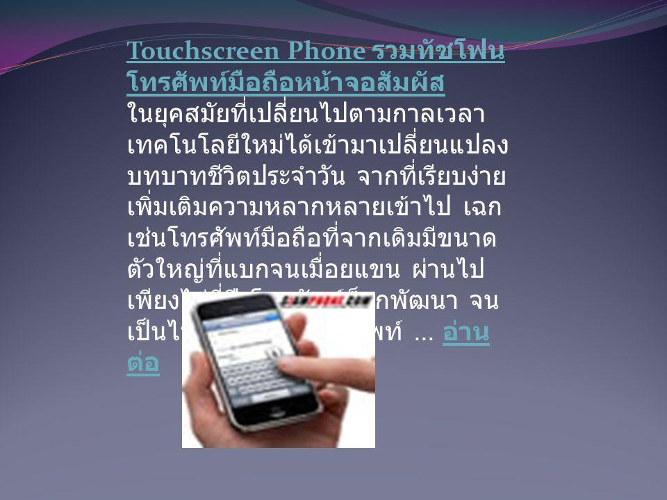 Touchscreen Phone รวมทัชโฟน โทรศัพท์มือถือหน้าจอสัมผัส Touchscreen Phone รวมทัชโฟน โทรศัพท์มือถือหน้าจอสัมผัส ในยุคสมัยที่เปลี่ยนไปตามกาลเวลา เทคโนโลยีใหม่ได้เข้ามาเปลี่ยนแปลง บทบาทชีวิตประจำวัน จากที่เรียบง่าย เพิ่มเติมความหลากหลายเข้าไป เฉก เช่นโทรศัพท์มือถือที่จากเดิมมีขนาด ตัวใหญ่ที่แบกจนเมื่อยแขน ผ่านไป เพียงไม่กี่ปี โทรศัพท์ก็ถูกพัฒนา จน เป็นไปได้มากกว่าโทรศัพท์...