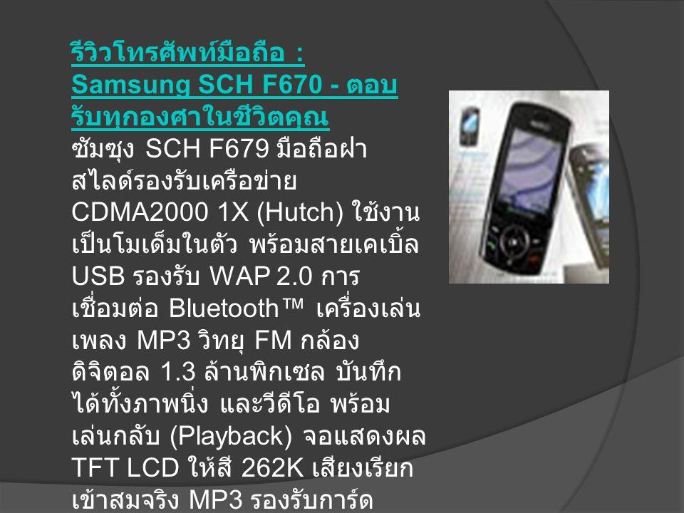 รีวิวโทรศัพท์มือถือ : Samsung SCH F670 - ตอบ รับทุกองศาในชีวิตคุณ รีวิวโทรศัพท์มือถือ : Samsung SCH F670 - ตอบ รับทุกองศาในชีวิตคุณ ซัมซุง SCH F679 มือถือฝา สไลด์รองรับเครือข่าย CDMA2000 1X (Hutch) ใช้งาน เป็นโมเด็มในตัว พร้อมสายเคเบิ้ล USB รองรับ WAP 2.0 การ เชื่อมต่อ Bluetooth™ เครื่องเล่น เพลง MP3 วิทยุ FM กล้อง ดิจิตอล 1.3 ล้านพิกเซล บันทึก ได้ทั้งภาพนิ่ง และวีดีโอ พร้อม เล่นกลับ (Playback) จอแสดงผล TFT LCD ให้สี 262K เสียงเรียก เข้าสมจริง MP3 รองรับการ์ด หน่วยความจำ MicroSD เพิ่มเติม ความสนุกกับ PlayRoom...