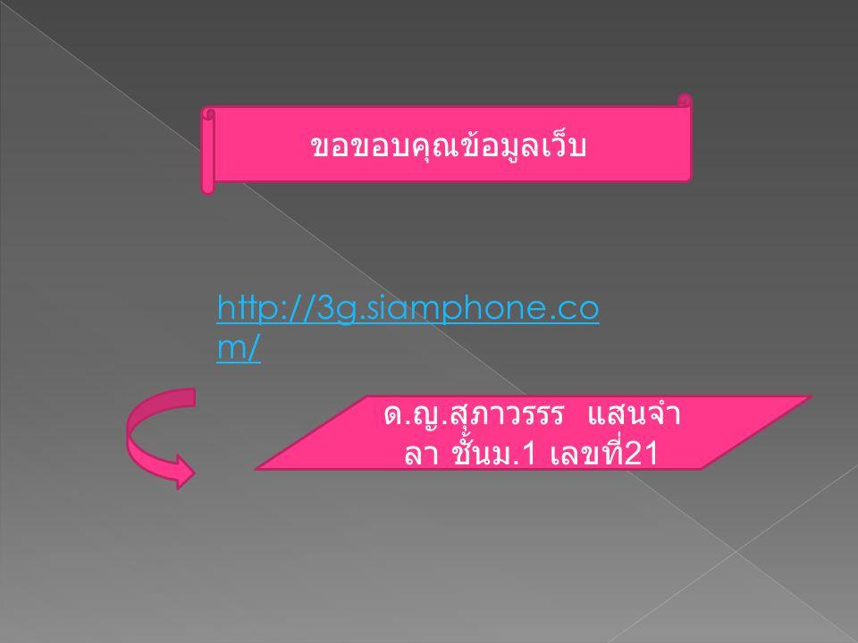 http://3g.siamphone.co m/ ขอขอบคุณข้อมูลเว็บ ด. ญ. สุภาวรรร แสนจำ ลา ชั้นม.1 เลขที่ 21