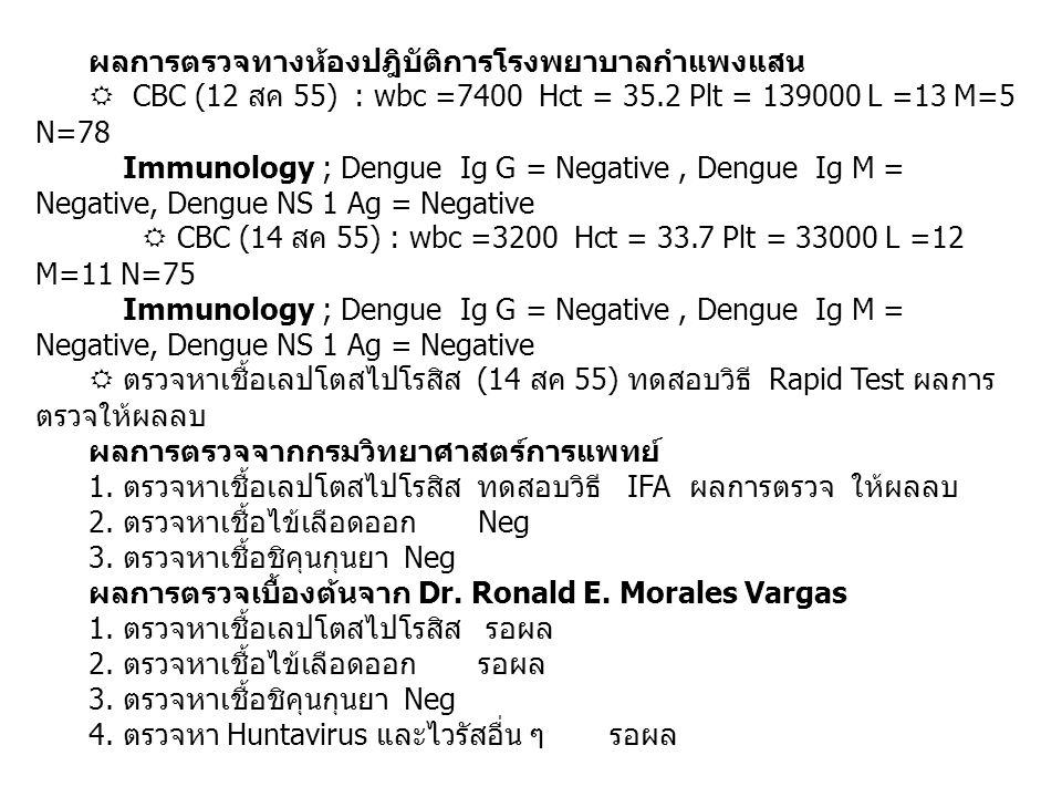 ผลการตรวจทางห้องปฎิบัติการโรงพยาบาลกำแพงแสน  CBC (12 สค 55) : wbc =7400 Hct = 35.2 Plt = 139000 L =13 M=5 N=78 Immunology ; Dengue Ig G = Negative, Dengue Ig M = Negative, Dengue NS 1 Ag = Negative  CBC (14 สค 55) : wbc =3200 Hct = 33.7 Plt = 33000 L =12 M=11 N=75 Immunology ; Dengue Ig G = Negative, Dengue Ig M = Negative, Dengue NS 1 Ag = Negative  ตรวจหาเชื้อเลปโตสไปโรสิส (14 สค 55) ทดสอบวิธี Rapid Test ผลการ ตรวจให้ผลลบ ผลการตรวจจากกรมวิทยาศาสตร์การแพทย์ 1.