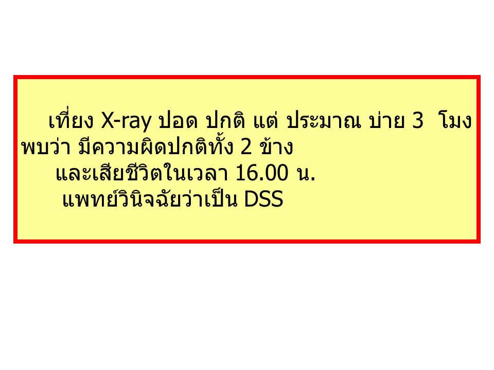 เที่ยง X-ray ปอด ปกติ แต่ ประมาณ บ่าย 3 โมง พบว่า มีความผิดปกติทั้ง 2 ข้าง และเสียชีวิตในเวลา 16.00 น. แพทย์วินิจฉัยว่าเป็น DSS