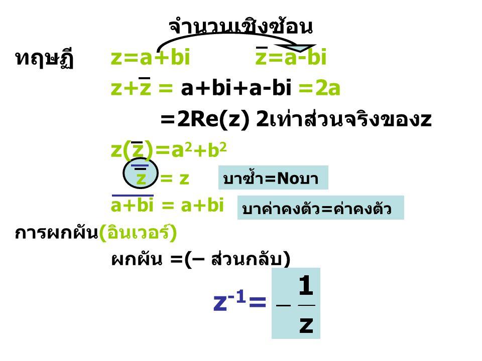 จำนวนเชิงซ้อน ทฤษฏี z=a+biz=a-bi z+z = a+bi+a-bi =2a =2Re(z) 2เท่าส่วนจริงของz z(z)=a 2 +b 2 z= z a+bi = a+bi การผกผัน(อินเวอร์) ผกผัน =(– ส่วนกลับ) z -1 = บาซ้ำ=Noบา บาค่าคงตัว=ค่าคงตัว