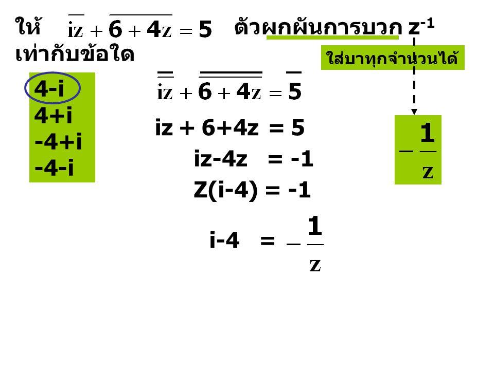 ให้ ตัวผกผันการบวก z -1 เท่ากับข้อใด 4-i 4+i -4+i -4-i ใส่บาทุกจำนวนได้ iz6+4z5+= iz-4z = -1 Z(i-4) = -1 i-4 =