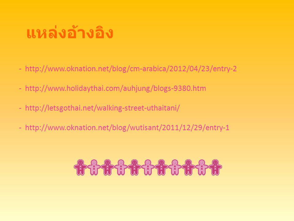 แหล่งอ้างอิง - http://www.oknation.net/blog/cm-arabica/2012/04/23/entry-2 - http://www.holidaythai.com/auhjung/blogs-9380.htm - http://letsgothai.net/walking-street-uthaitani/ - http://www.oknation.net/blog/wutisant/2011/12/29/entry-1