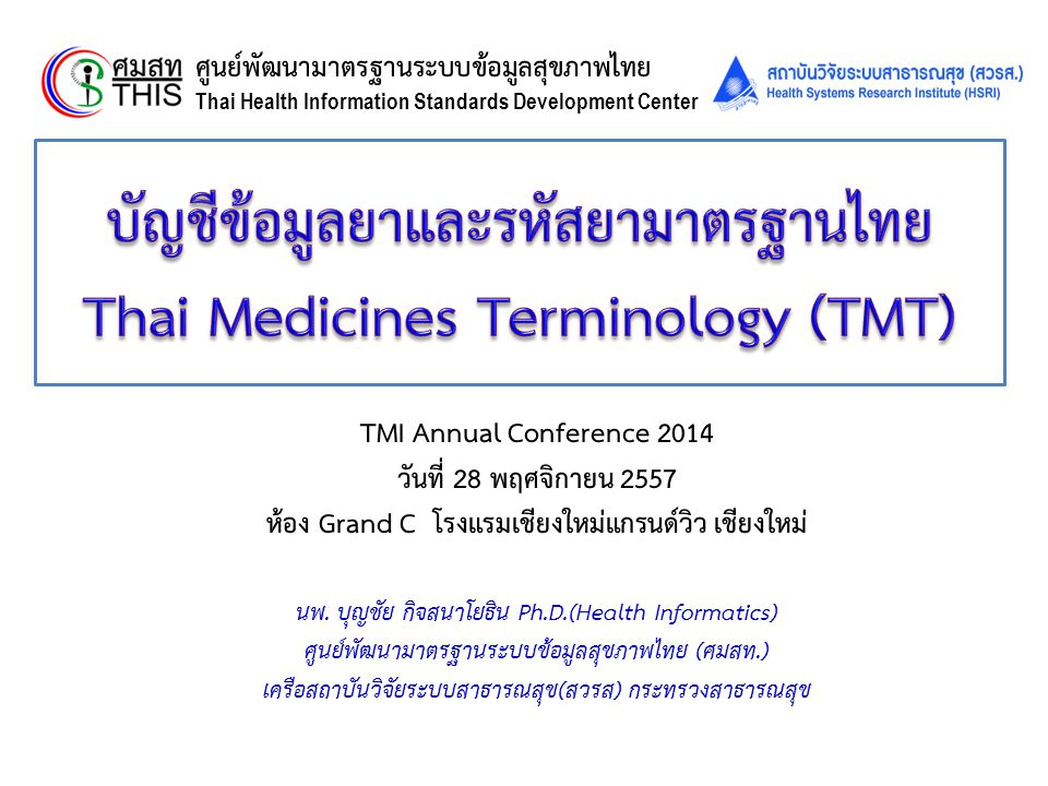 Thai Health Informatics Academy Thai Health Information Standard Development Center(THIS) 30 ตุลาคม 2556 คณะกรรมการกำหนดระบบบริหารยา เวชภัณฑ์ การ เบิกจ่ายค่าตรวจวินิจฉัยและค่าบริการทางการแพทย์ มีมติ  ให้กระทรวงสาธารณสุขนำ TMT ไปดำเนินการประกาศให้เป็นมาตรฐาน บัญชีรายการยาและรหัสยาของประเทศ เพื่อเชื่อมโยงรหัสยาของ โรงพยาบาลต่างๆ การเบิกจ่ายในระบบสวัสดิการรักษาพยาบาล ข้าราชการ  ในระยะต่อไปให้นำTMTผนวกเข้าไว้ในโปรแกรมของโรงพยาบาล เพื่อใช้ สำหรับการสั่งซื้อและการเบิกจ่ายทั้ง 3 กองทุน  ในระยะยาวให้ใช้สำหรับจัดซื้อยาตามระเบียบพัสดุ รวมทั้งจะขยายต่อยอด กับระบบยาอื่นๆ เช่นการขึ้นทะเบียนตำรับยา การกระจายยา 32 การนำบัญชียาและรหัสยามาตรฐานไปใช้ (2)