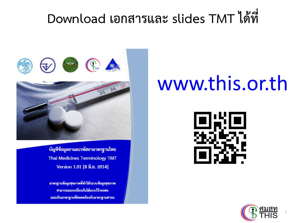 Thai Health Informatics Academy Thai Health Information Standard Development Center(THIS) ขอบเขตของ TMT (2)  TMT standardize  Drug Name : WHO INN (International Nonproprietary Name)  Dosage form : EDQM (European Directorate for the Quality of Medicine & Health Care)  Strength  Unit of measure  Manufacturer 14