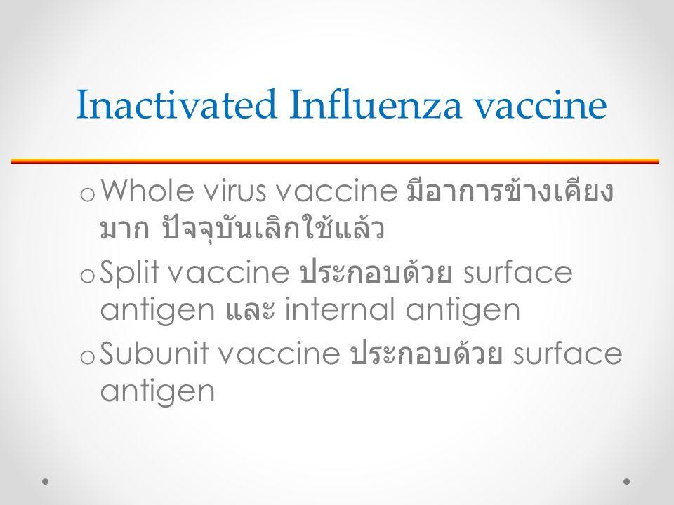 o Whole virus vaccine มีอาการข้างเคียง มาก ปัจจุบันเลิกใช้แล้ว o Split vaccine ประกอบด้วย surface antigen และ internal antigen o Subunit vaccine ประกอบด้วย surface antigen