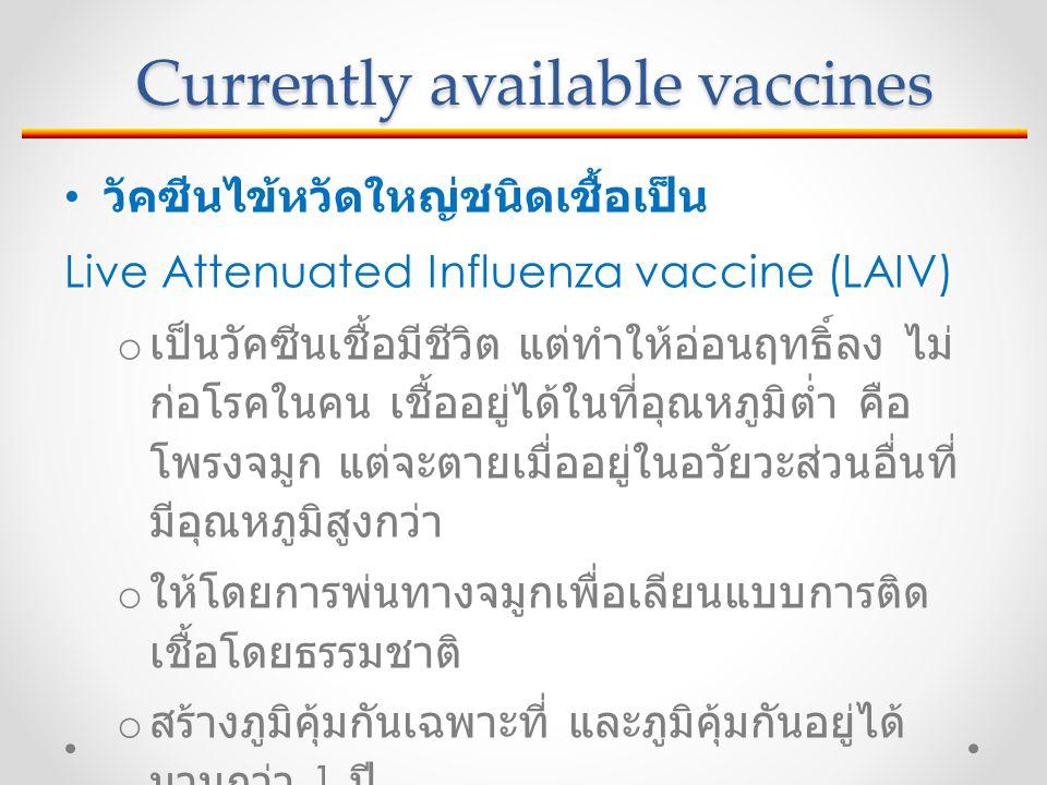 Currently available vaccines วัคซีนไข้หวัดใหญ่ชนิดเชื้อเป็น วัคซีนไข้หวัดใหญ่ชนิดเชื้อเป็น Live Attenuated Influenza vaccine (LAIV) o เป็นวัคซีนเชื้อมีชีวิต แต่ทำให้อ่อนฤทธิ์ลง ไม่ ก่อโรคในคน เชื้ออยู่ได้ในที่อุณหภูมิต่ำ คือ โพรงจมูก แต่จะตายเมื่ออยู่ในอวัยวะส่วนอื่นที่ มีอุณหภูมิสูงกว่า o ให้โดยการพ่นทางจมูกเพื่อเลียนแบบการติด เชื้อโดยธรรมชาติ o สร้างภูมิคุ้มกันเฉพาะที่ และภูมิคุ้มกันอยู่ได้ นานกว่า 1 ปี o ผู้ที่ได้รับวัคซีนอาจมีไวรัสแพร่ออกมาทางเดิน หายใจได้