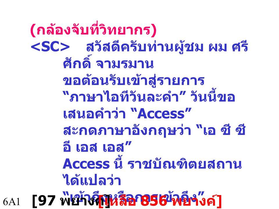 ( กล้องจับที่วิทยากร ) สวัสดีครับท่านผู้ชม ผม ศรี ศักดิ์ จามรมาน ขอต้อนรับเข้าสู่รายการ ภาษาไอทีวันละคำ วันนี้ขอ เสนอคำว่า Access สะกดภาษาอังกฤษว่า เอ ซี ซี อี เอส เอส Access นี้ ราชบัณฑิตยสถาน ได้แปลว่า เข้าถึงหรือการเข้าถึง 6A1 [97 พยางค์ ] [ เหลือ 856 พยางค์ ]