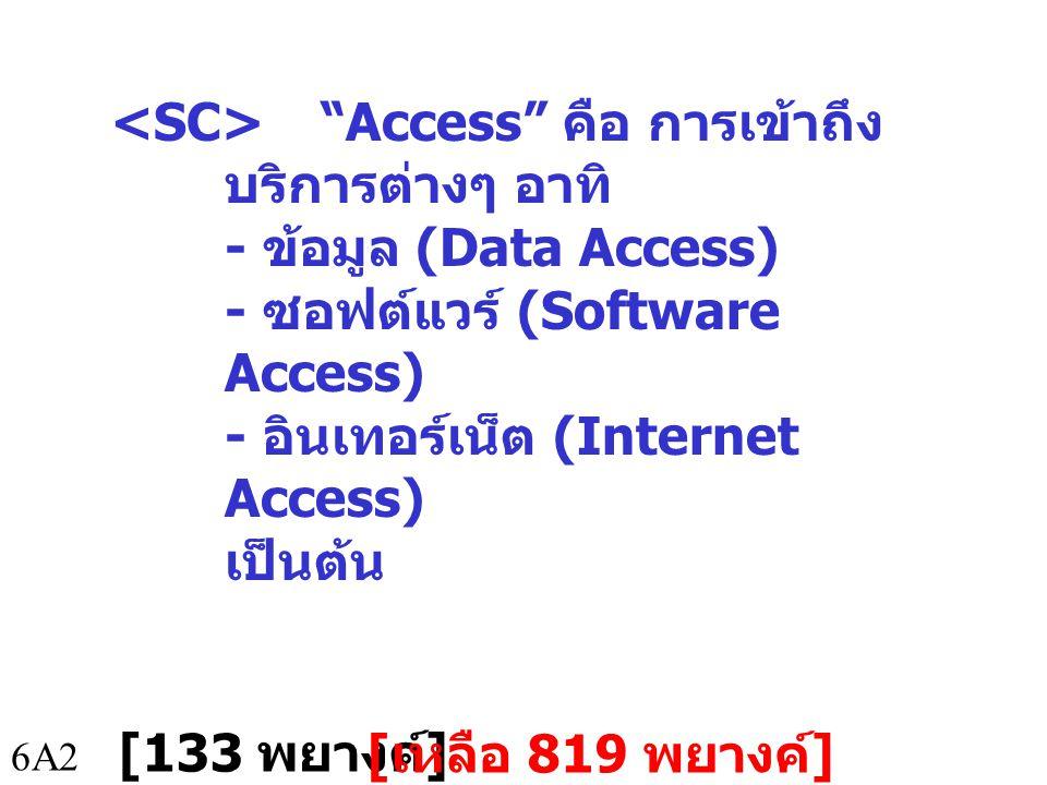 6A2 Access คือ การเข้าถึง บริการต่างๆ อาทิ - ข้อมูล (Data Access) - ซอฟต์แวร์ (Software Access) - อินเทอร์เน็ต (Internet Access) เป็นต้น [133 พยางค์ ] [ เหลือ 819 พยางค์ ]