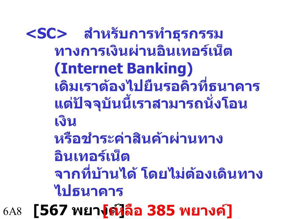 6A8 สำหรับการทำธุรกรรม ทางการเงินผ่านอินเทอร์เน็ต (Internet Banking) เดิมเราต้องไปยืนรอคิวที่ธนาคาร แต่ปัจจุบันนี้เราสามารถนั่งโอน เงิน หรือชำระค่าสินค้าผ่านทาง อินเทอร์เน็ต จากที่บ้านได้ โดยไม่ต้องเดินทาง ไปธนาคาร [567 พยางค์ ] [ เหลือ 385 พยางค์ ]