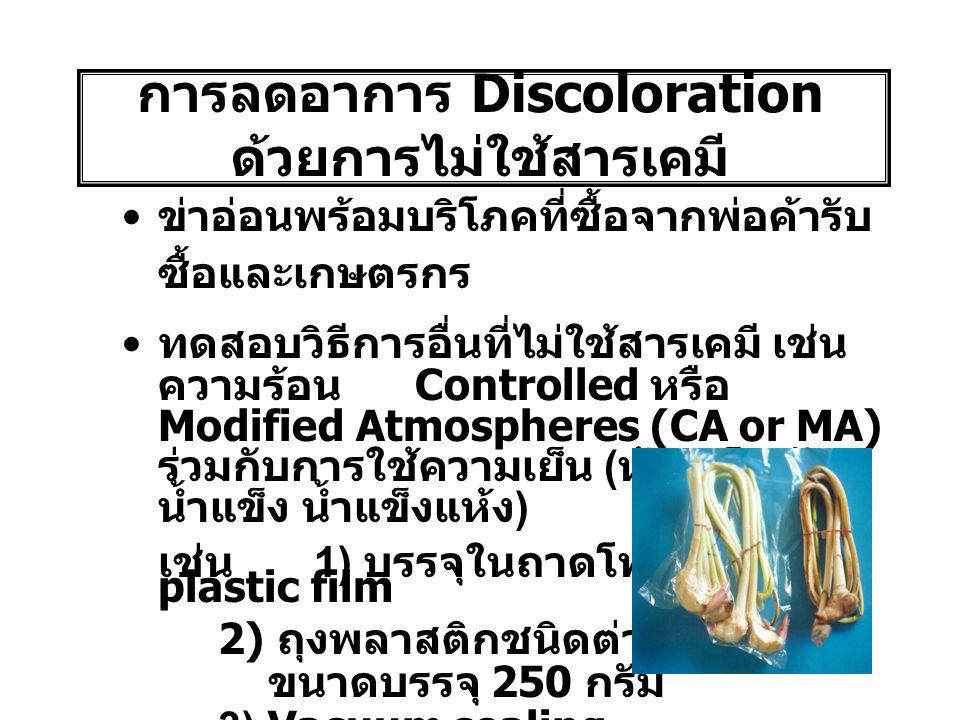 การลดอาการ Discoloration ด้วยการไม่ใช้สารเคมี ข่าอ่อนพร้อมบริโภคที่ซื้อจากพ่อค้ารับ ซื้อและเกษตรกร ทดสอบวิธีการอื่นที่ไม่ใช้สารเคมี เช่น ความร้อน Controlled หรือ Modified Atmospheres (CA or MA) ร่วมกับการใช้ความเย็น ( ห้องเย็น ถัง น้ำแข็ง น้ำแข็งแห้ง ) เช่น 1) บรรจุในถาดโฟมหุ้มด้วย plastic film 2) ถุงพลาสติกชนิดต่างๆ ขนาดบรรจุ 250 กรัม 3) Vacuum sealing