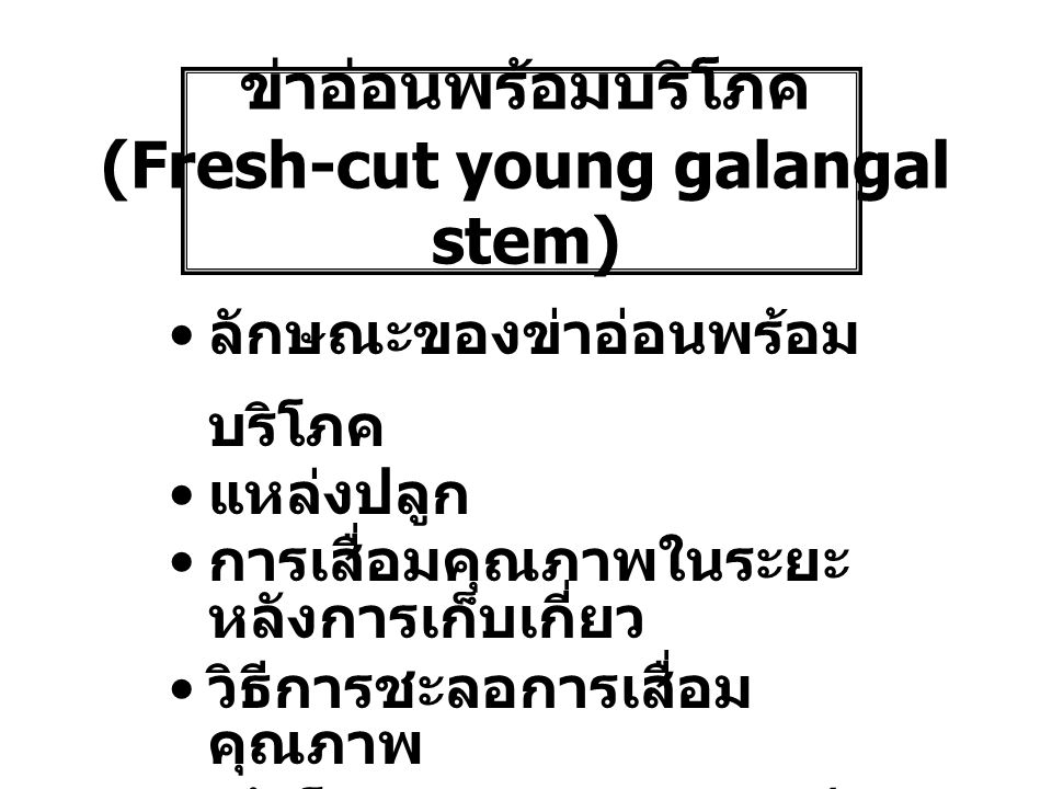 ข่าอ่อนพร้อมบริโภค (Fresh-cut young galangal stem) ลักษณะของข่าอ่อนพร้อม บริโภค แหล่งปลูก การเสื่อมคุณภาพในระยะ หลังการเก็บเกี่ยว วิธีการชะลอการเสื่อม คุณภาพ เค้าโครงงานวิทยานิพนธ์