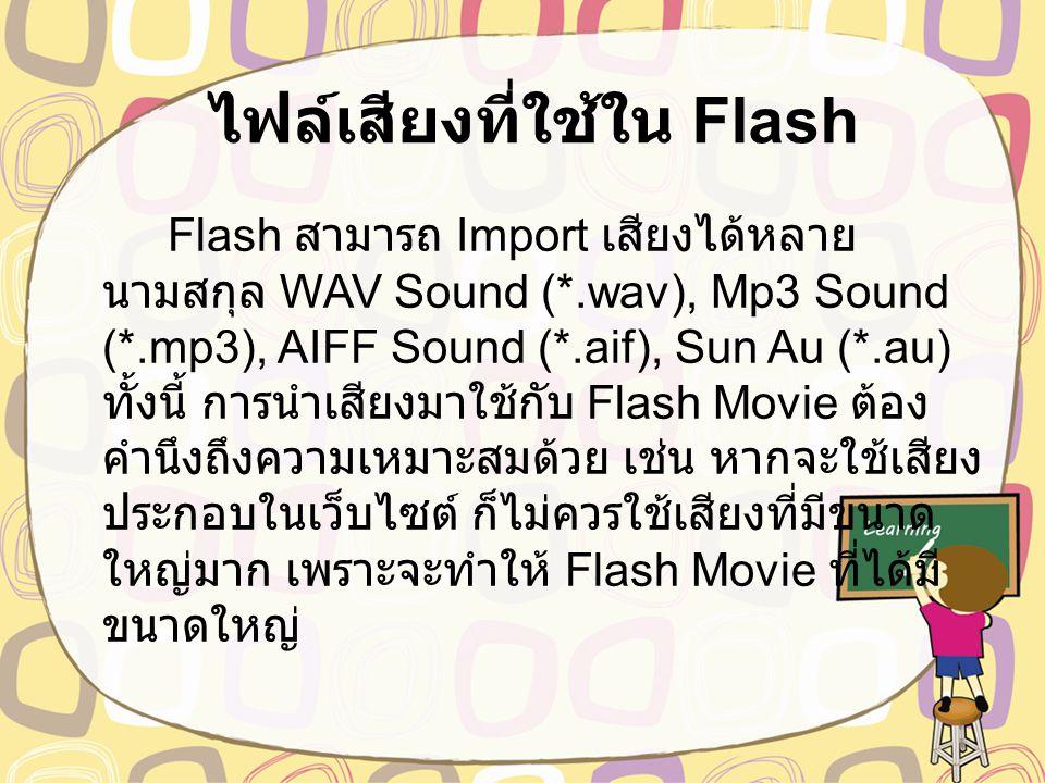 ไฟล์เสียงที่ใช้ใน Flash Flash สามารถ Import เสียงได้หลาย นามสกุล WAV Sound (*.wav), Mp3 Sound (*.mp3), AIFF Sound (*.aif), Sun Au (*.au) ทั้งนี้ การนำเสียงมาใช้กับ Flash Movie ต้อง คำนึงถึงความเหมาะสมด้วย เช่น หากจะใช้เสียง ประกอบในเว็บไซต์ ก็ไม่ควรใช้เสียงที่มีขนาด ใหญ่มาก เพราะจะทำให้ Flash Movie ที่ได้มี ขนาดใหญ่