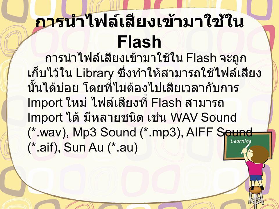 การนำไฟล์เสียงเข้ามาใช้ใน Flash การนำไฟล์เสียงเข้ามาใช้ใน Flash จะถูก เก็บไว้ใน Library ซึ่งทำให้สามารถใช้ไฟล์เสียง นั้นได้บ่อย โดยที่ไม่ต้องไปเสียเวลากับการ Import ใหม่ ไฟล์เสียงที่ Flash สามารถ Import ได้ มีหลายชนิด เช่น WAV Sound (*.wav), Mp3 Sound (*.mp3), AIFF Sound (*.aif), Sun Au (*.au)