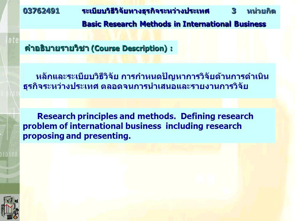 คำอธิบายรายวิชา (Course Description) : หลักและระเบียบวิธีวิจัย การกำหนดปัญหาการวิจัยด้านการดำเนิน ธุรกิจระหว่างประเทศ ตลอดจนการนำเสนอและรายงานการวิจัย Research principles and methods.