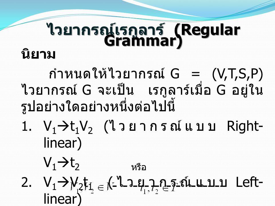 ไวยากรณ์เรกูลาร์ (Regular Grammar) นิยาม กำหนดให้ไวยากรณ์ G = (V,T,S,P) ไวยากรณ์ G จะเป็น เรกูลาร์เมื่อ G อยู่ใน รูปอย่างใดอย่างหนึ่งต่อไปนี้  V 1 
