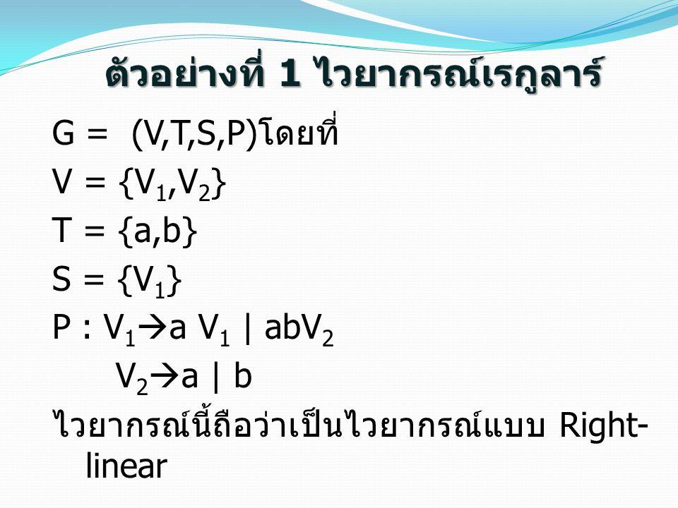 ตัวอย่างที่ 1 ไวยากรณ์เรกูลาร์ G = (V,T,S,P) โดยที่ V = {V 1,V 2 } T = {a,b} S = {V 1 } P : V 1  a V 1 | abV 2 V 2  a | b ไวยากรณ์นี้ถือว่าเป็นไวยาก