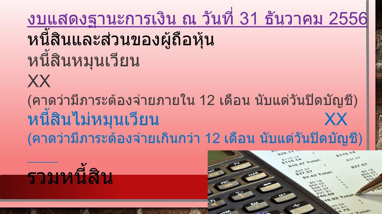 งบแสดงฐานะการเงิน ณ วันที่ 31 ธันวาคม 2556 หนี้สินและส่วนของผู้ถือหุ้น หนี้สินหมุนเวียน XX ( คาดว่ามีภาระต้องจ่ายภายใน 12 เดือน นับแต่วันปิดบัญชี ) หนี้สินไม่หมุนเวียน XX ( คาดว่ามีภาระต้องจ่ายเกินกว่า 12 เดือน นับแต่วันปิดบัญชี )..