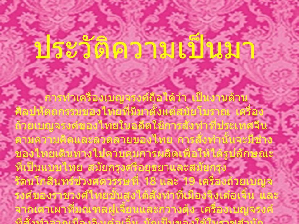 การทำเครื่องเบญจรงค์ถือได้ว่า เป็นงานด้าน ศิลปหัตถกรรมของไทยที่มีมาตั้งแต่สมัยโบราณ เครื่อง ถ้วยเบญจรงค์ของไทยในอดีตใช้การสั่งทำที่ประเทศจีน ตามความคิดและลวดลายของไทย การสั่งทำนั้นจะมีช่าง ของไทยเดินทางไปควบคุมการผลิตเพื่อให้ได้รูปลักษณะ ที่เป็นแบบไทย สมัยกรุงศรีอยุธยาและสมัยกรุง รัตนโกสินทร์ช่วงศตวรรษที่ 18 และ 19 เครื่องถ้วยเบญจ รงค์ของราชวงศ์ไทยชั้นสูงได้สั่งทำที่เมืองจิงเต๋อเจิ้น และ จากเตาเผาที่มณฑลฝูเจี้ยนและกวางตุ้ง เครื่องเบญจรงค์ ที่สั่งทำจากเมืองจิงเต๋อเจิ้น มักเป็นของใช้ในราชสำนัก เพราะเนื้อดินปั้นละเอียด แกร่ง และช่างมีฝีมือดี เขียนลาย ได้ละเอียดสวยงาม ประวัติความเป็นมา