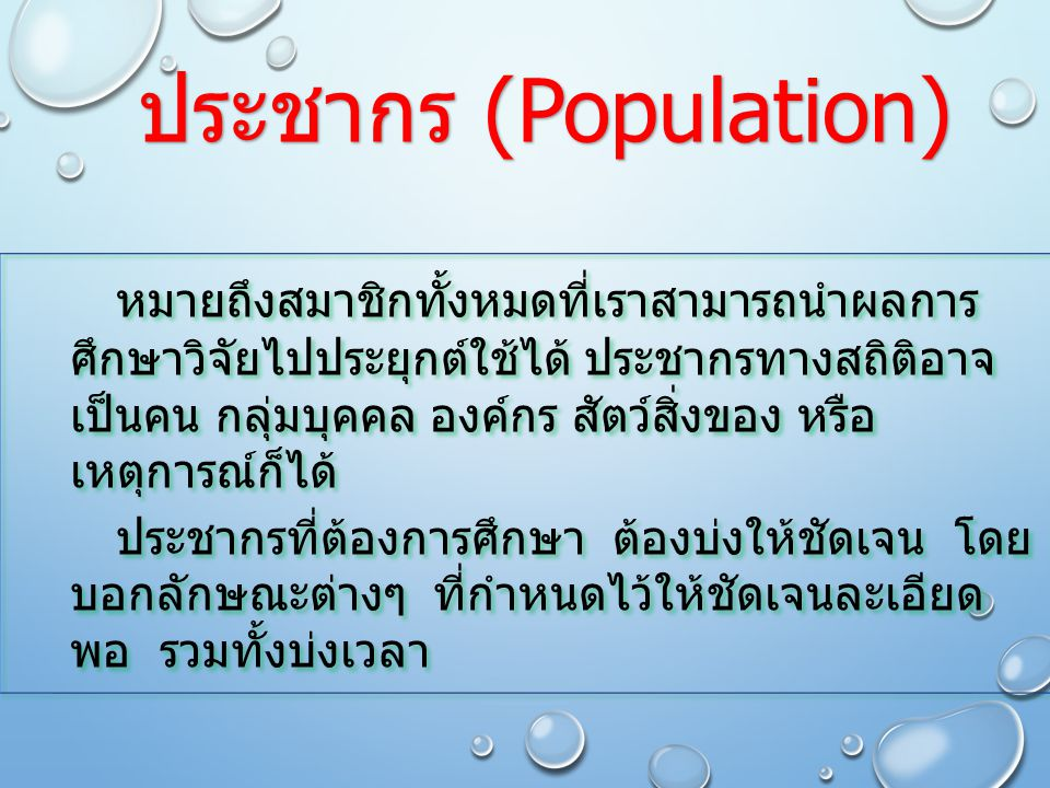 ประชากร (Population) หมายถึงสมาชิกทั้งหมดที่เราสามารถนำผลการ ศึกษาวิจัยไปประยุกต์ใช้ได้ ประชากรทางสถิติอาจ เป็นคน กลุ่มบุคคล องค์กร สัตว์สิ่งของ หรือ