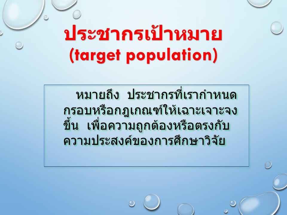 ประชากรเป้าหมาย (target population) หมายถึง ประชากรที่เรากำหนด กรอบหรือกฎเกณฑ์ให้เฉาะเจาะจง ขึ้น เพื่อความถูกต้องหรือตรงกับ ความประสงค์ของการศึกษาวิจั
