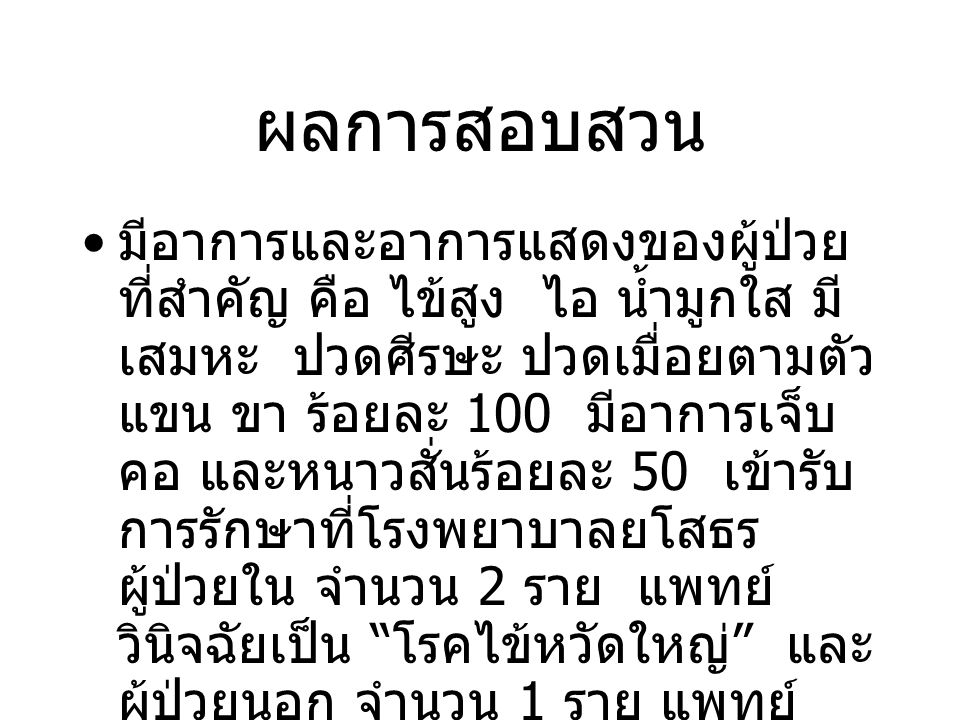 ผลการสอบสวน ผู้ป่วยรายแรกเริ่มป่วยวันที่ 6 กุมภาพันธ์ 2558 เป็นนักเรียนหญิง อายุ 11 ปี หลังจากนั้นเริ่มมีผู้ป่วยเพิ่มมากขึ้นในชั้น เรียนเดียวกันและในชุมชน 2 หมู่บ้าน ( บ้านเดียวกัน )