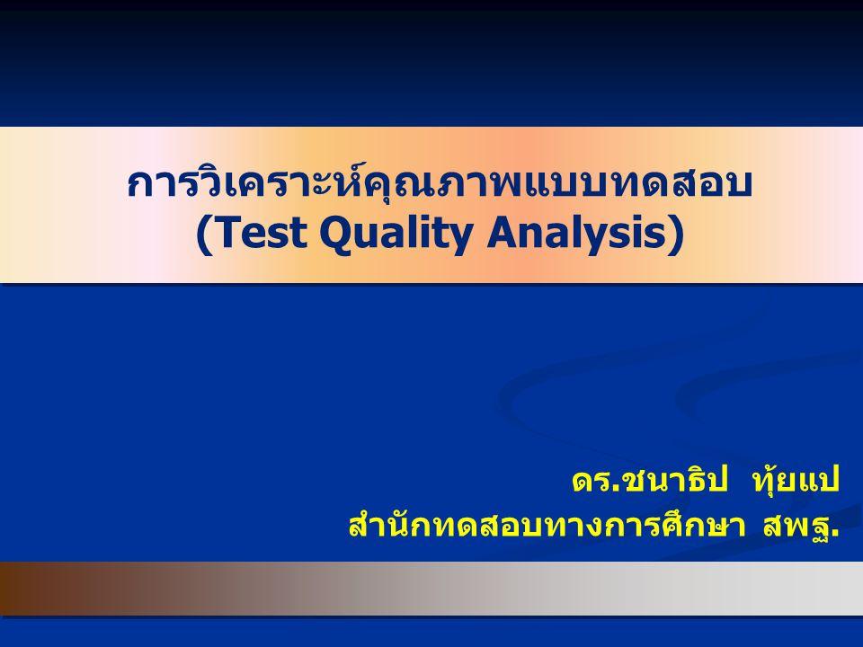 การวิเคราะห์คุณภาพแบบทดสอบ (Test Quality Analysis) ดร.ชนาธิป ทุ้ยแป สำนักทดสอบทางการศึกษา สพฐ.
