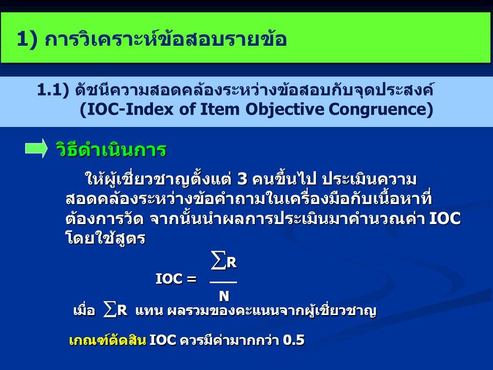 1.1) ดัชนีความสอดคล้องระหว่างข้อสอบกับจุดประสงค์ (IOC-Index of Item Objective Congruence) ให้ผู้เชี่ยวชาญตั้งแต่ 3 คนขึ้นไป ประเมินความ สอดคล้องระหว่างข้อคำถามในเครื่องมือกับเนื้อหาที่ ต้องการวัด จากนั้นนำผลการประเมินมาคำนวณค่า IOC โดยใช้สูตร IOC = RRRRN เกณฑ์ตัดสิน IOC ควรมีค่ามากกว่า 0.5 วิธีดำเนินการ เมื่อ  R แทน ผลรวมของคะแนนจากผู้เชี่ยวชาญ 1) การวิเคราะห์ข้อสอบรายข้อ