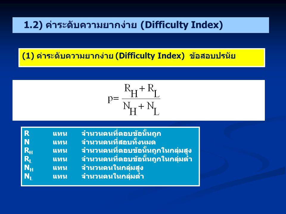 1.2) ค่าระดับความยากง่าย (Difficulty Index) (1) ค่าระดับความยากง่าย (Difficulty Index) ข้อสอบปรนัย Rแทน จำนวนคนที่ตอบข้อนั้นถูก Nแทนจำนวนคนที่สอบทั้งหมด R H แทนจำนวนคนที่ตอบข้อนั้นถูกในกลุ่มสูง R L แทนจำนวนคนที่ตอบข้อนั้นถูกในกลุ่มต่ำ N H แทนจำนวนคนในกลุ่มสูง N L แทนจำนวนคนในกลุ่มต่ำ