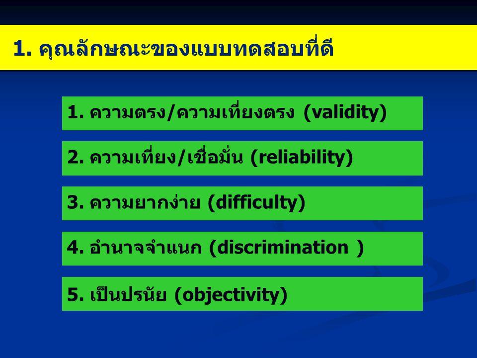 1. คุณลักษณะของแบบทดสอบที่ดี 1. ความตรง/ความเที่ยงตรง (validity) 2.