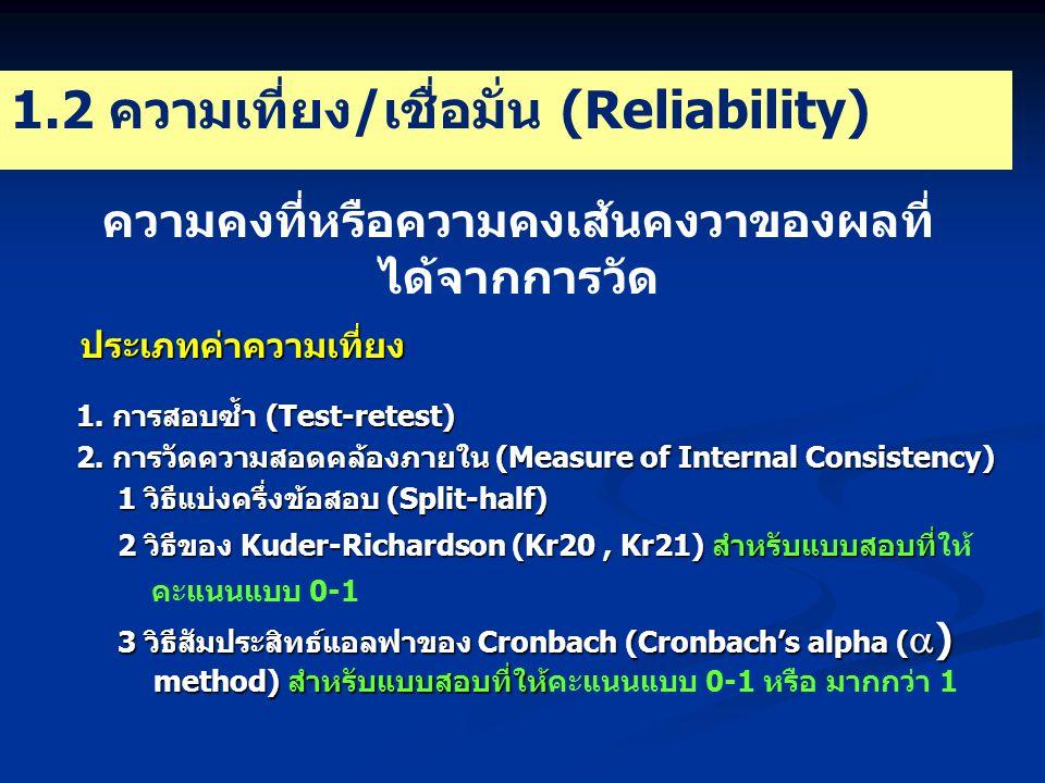 1.2 ความเที่ยง/เชื่อมั่น (Reliability) ความคงที่หรือความคงเส้นคงวาของผลที่ ได้จากการวัด ประเภทค่าความเที่ยง 1.