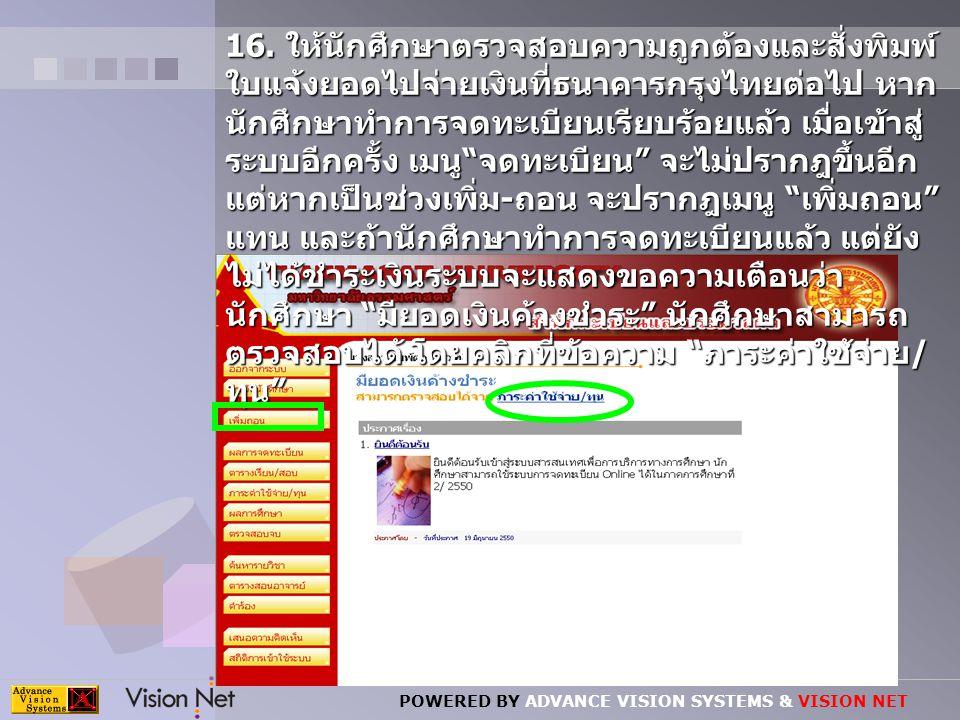 POWERED BY ADVANCE VISION SYSTEMS & VISION NET 16. ให้นักศึกษาตรวจสอบความถูกต้องและสั่งพิมพ์ ใบแจ้งยอดไปจ่ายเงินที่ธนาคารกรุงไทยต่อไป หาก นักศึกษาทำกา
